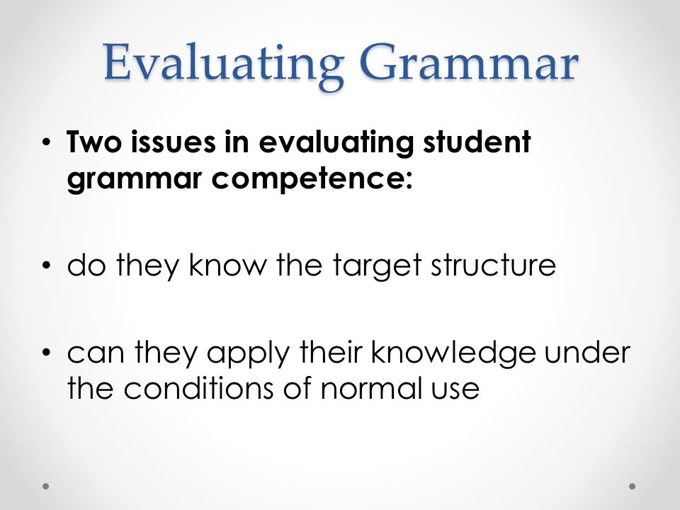 Evaluating Grammar Two issues in evaluating student grammar competence: do they know the target structure can they apply their knowledge under the conditions of normal use