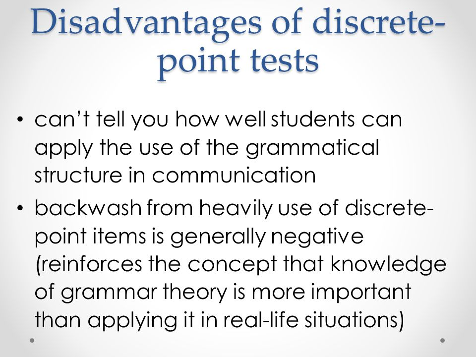 Disadvantages of discrete- point tests can't tell you how well students can apply the use of the grammatical structure in communication backwash from heavily use of discrete- point items is generally negative (reinforces the concept that knowledge of grammar theory is more important than applying it in real-life situations)
