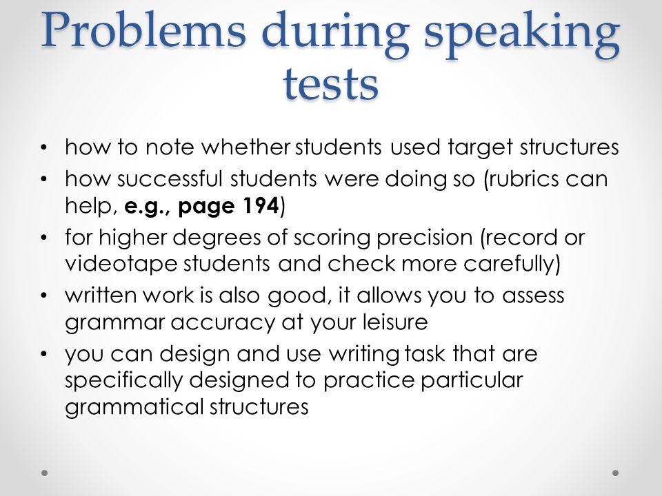 Problems during speaking tests how to note whether students used target structures how successful students were doing so (rubrics can help, e.g., page 194 ) for higher degrees of scoring precision (record or videotape students and check more carefully) written work is also good, it allows you to assess grammar accuracy at your leisure you can design and use writing task that are specifically designed to practice particular grammatical structures