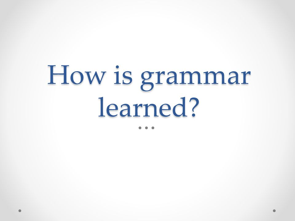 How is grammar learned?