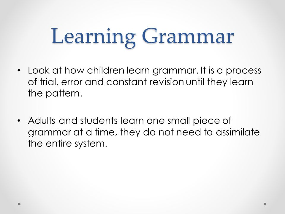 Learning Grammar Look at how children learn grammar.