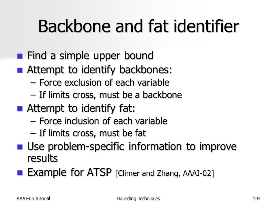 AAAI-05 TutorialBounding Techniques104 Backbone and fat identifier Find a simple upper bound Find a simple upper bound Attempt to identify backbones: Attempt to identify backbones: –Force exclusion of each variable –If limits cross, must be a backbone Attempt to identify fat: Attempt to identify fat: –Force inclusion of each variable –If limits cross, must be fat Use problem-specific information to improve results Use problem-specific information to improve results Example for ATSP [Climer and Zhang, AAAI-02] Example for ATSP [Climer and Zhang, AAAI-02]