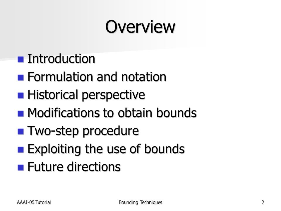 AAAI-05 TutorialBounding Techniques2 Overview Introduction Introduction Formulation and notation Formulation and notation Historical perspective Historical perspective Modifications to obtain bounds Modifications to obtain bounds Two-step procedure Two-step procedure Exploiting the use of bounds Exploiting the use of bounds Future directions Future directions