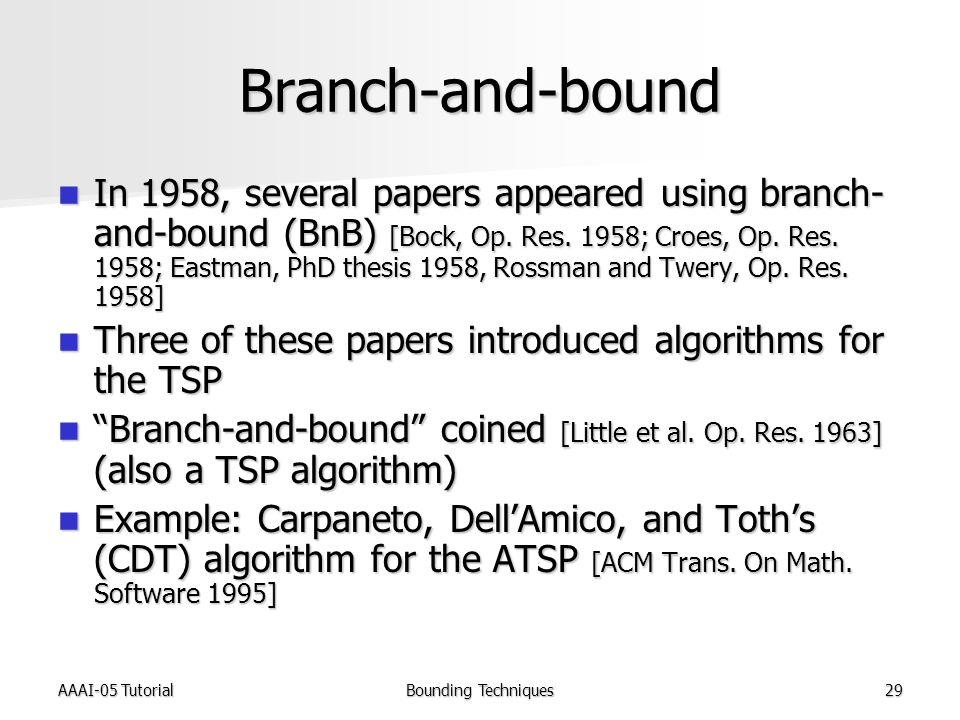 AAAI-05 TutorialBounding Techniques29 Branch-and-bound In 1958, several papers appeared using branch- and-bound (BnB) [Bock, Op.