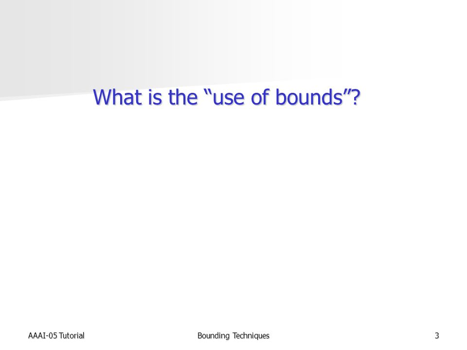 AAAI-05 TutorialBounding Techniques3 What is the use of bounds What is the use of bounds