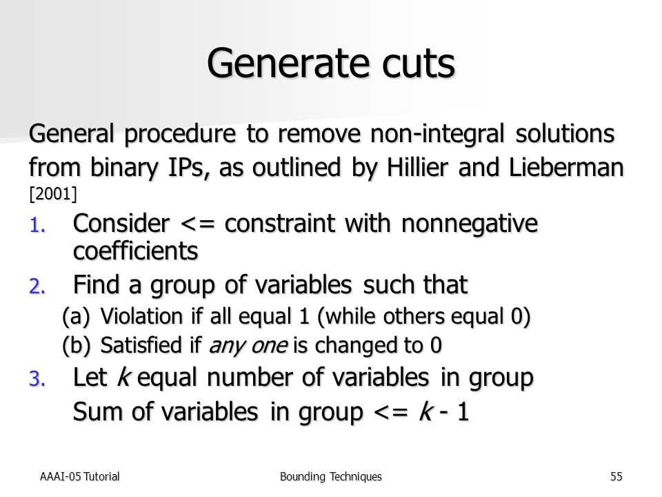 AAAI-05 TutorialBounding Techniques55 Generate cuts General procedure to remove non-integral solutions from binary IPs, as outlined by Hillier and Lieberman [2001] 1.