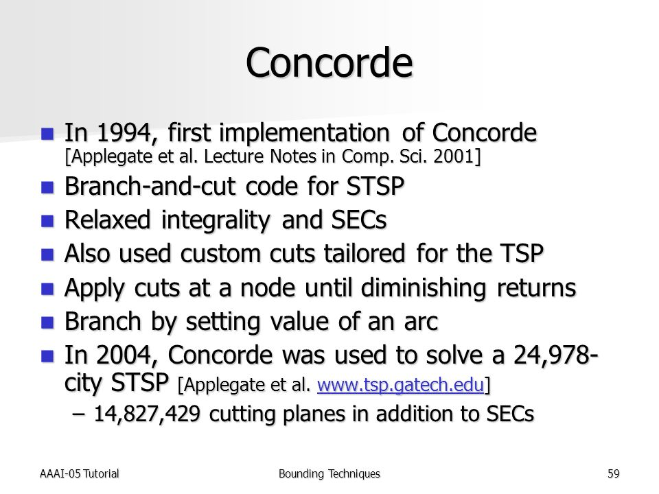 AAAI-05 TutorialBounding Techniques59 Concorde In 1994, first implementation of Concorde [Applegate et al.