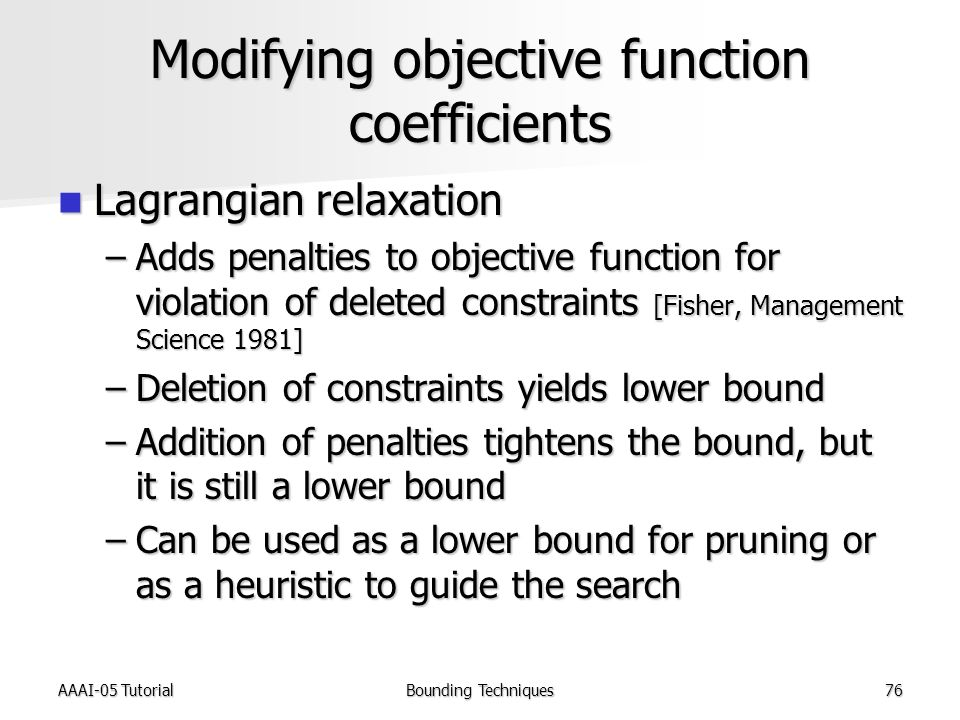 AAAI-05 TutorialBounding Techniques76 Modifying objective function coefficients Lagrangian relaxation Lagrangian relaxation –Adds penalties to objective function for violation of deleted constraints [Fisher, Management Science 1981] –Deletion of constraints yields lower bound –Addition of penalties tightens the bound, but it is still a lower bound –Can be used as a lower bound for pruning or as a heuristic to guide the search