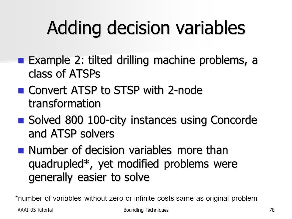 AAAI-05 TutorialBounding Techniques78 Adding decision variables Example 2: tilted drilling machine problems, a class of ATSPs Example 2: tilted drilling machine problems, a class of ATSPs Convert ATSP to STSP with 2-node transformation Convert ATSP to STSP with 2-node transformation Solved 800 100-city instances using Concorde and ATSP solvers Solved 800 100-city instances using Concorde and ATSP solvers Number of decision variables more than quadrupled*, yet modified problems were generally easier to solve Number of decision variables more than quadrupled*, yet modified problems were generally easier to solve *number of variables without zero or infinite costs same as original problem
