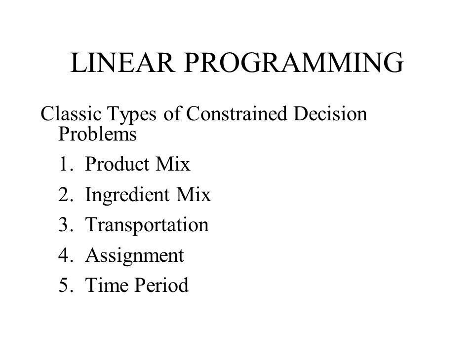 LINEAR PROGRAMMING Classic Types of Constrained Decision Problems 1.