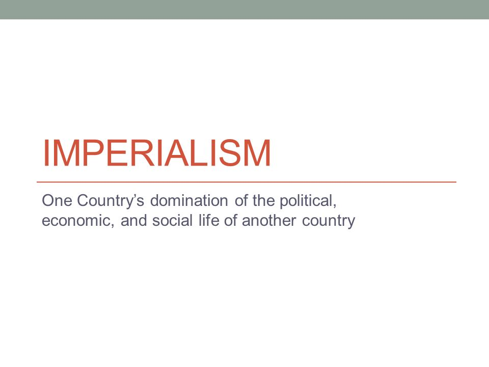 IMPERIALISM One Country's domination of the political, economic, and social life of another country