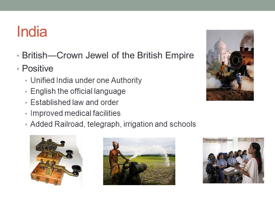 India British—Crown Jewel of the British Empire Positive Unified India under one Authority English the official language Established law and order Improved medical facilities Added Railroad, telegraph, irrigation and schools