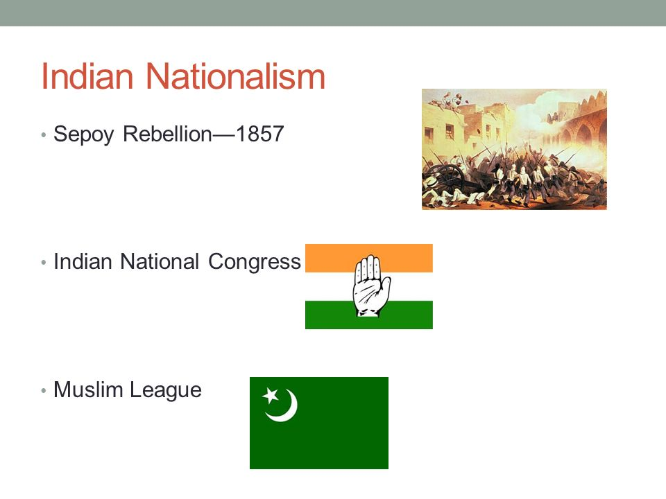 Indian Nationalism Sepoy Rebellion—1857 Indian National Congress Muslim League