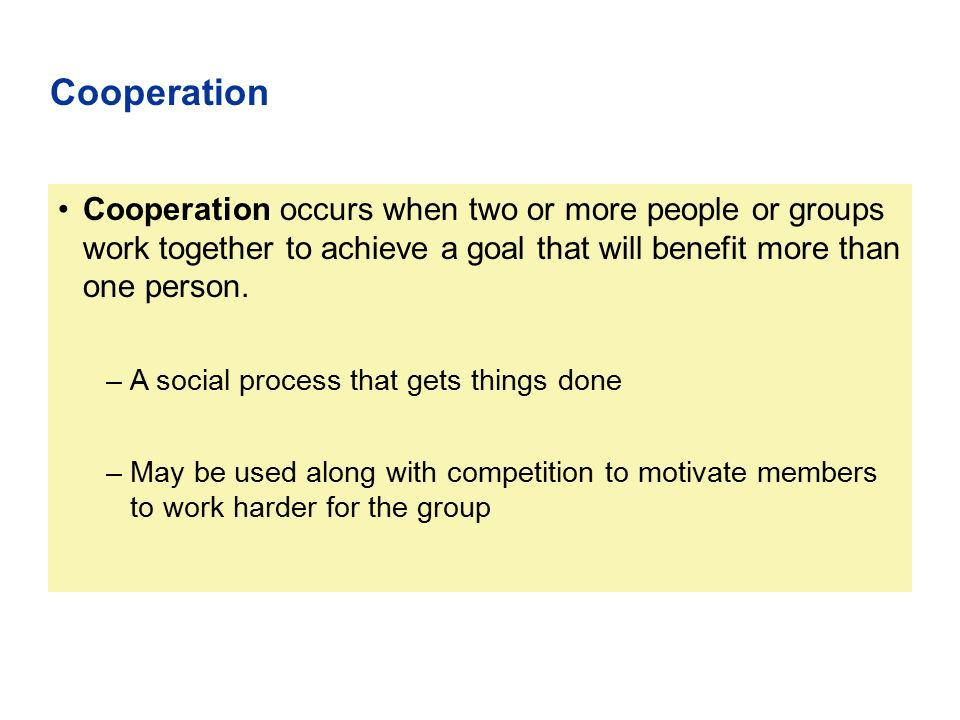 Cooperation occurs when two or more people or groups work together to achieve a goal that will benefit more than one person. –A social process that ge