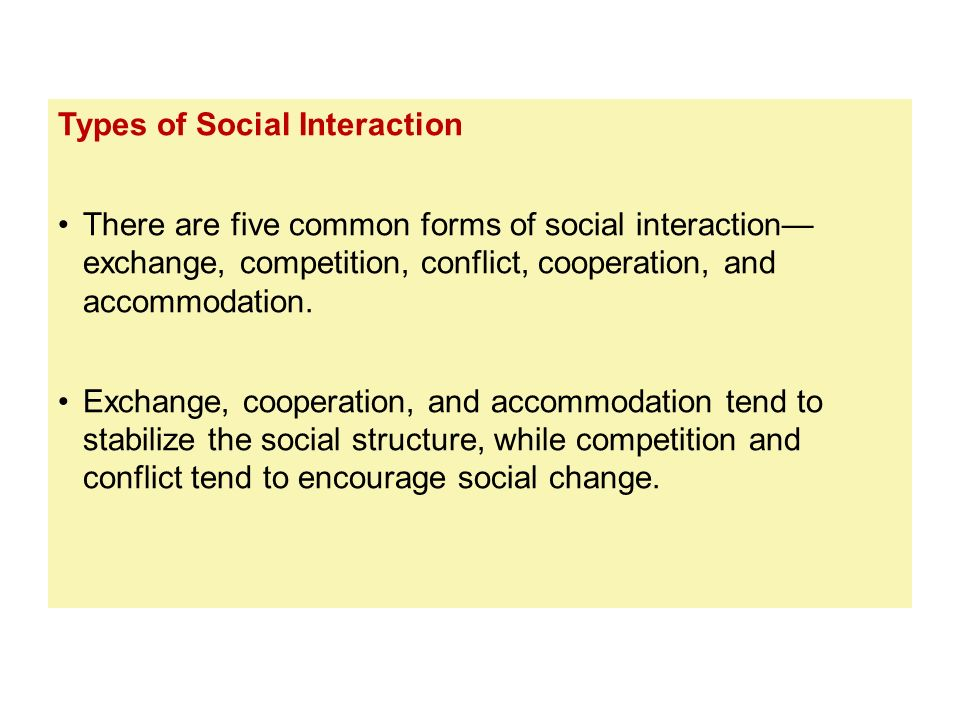Types of Social Interaction There are five common forms of social interaction— exchange, competition, conflict, cooperation, and accommodation. Exchan