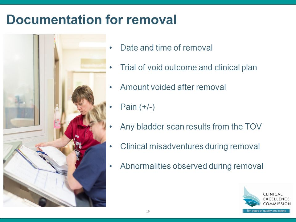 19 Documentation for removal Date and time of removal Trial of void outcome and clinical plan Amount voided after removal Pain (+/-) Any bladder scan results from the TOV Clinical misadventures during removal Abnormalities observed during removal