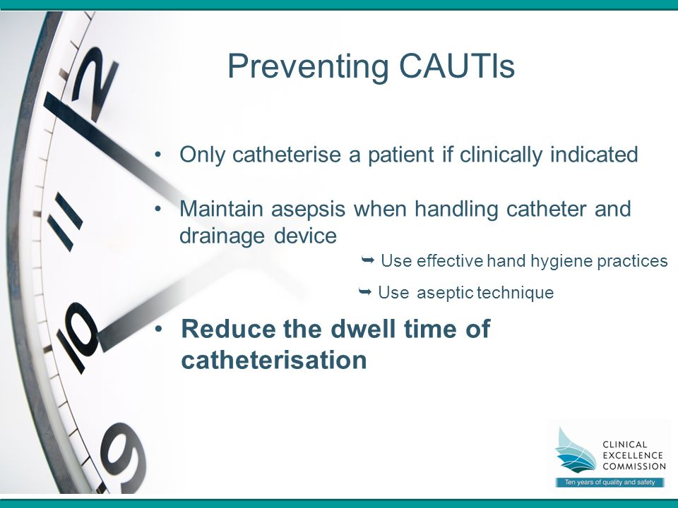3 Preventing CAUTIs Only catheterise a patient if clinically indicated Maintain asepsis when handling catheter and drainage device  Use effective hand hygiene practices  Use aseptic technique Reduce the dwell time of catheterisation