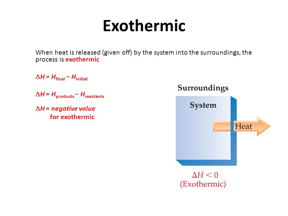 Exothermic  When heat is released (given off) by the system into the surroundings, the process is exothermic  H = H final − H initial  H = H products − H reactants   H = negative value  for exothermic