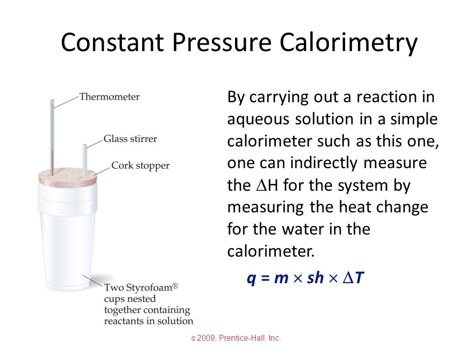 Constant Pressure Calorimetry By carrying out a reaction in aqueous solution in a simple calorimeter such as this one, one can indirectly measure the  H for the system by measuring the heat change for the water in the calorimeter.