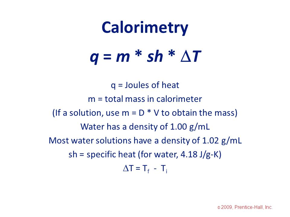 Calorimetry q = m * sh *  T q = Joules of heat m = total mass in calorimeter (If a solution, use m = D * V to obtain the mass) Water has a density of 1.00 g/mL Most water solutions have a density of 1.02 g/mL sh = specific heat (for water, 4.18 J/g-K)  T = T f - T i © 2009, Prentice-Hall, Inc.
