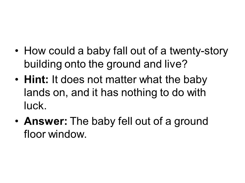 How could a baby fall out of a twenty-story building onto the ground and live? Hint: It does not matter what the baby lands on, and it has nothing to