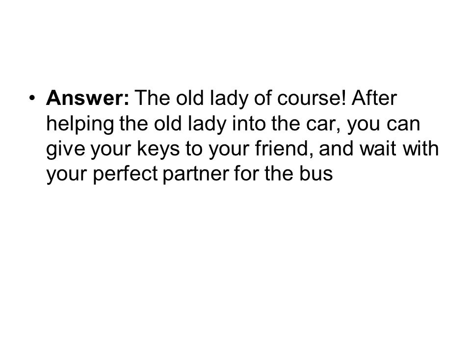 Answer: The old lady of course! After helping the old lady into the car, you can give your keys to your friend, and wait with your perfect partner for