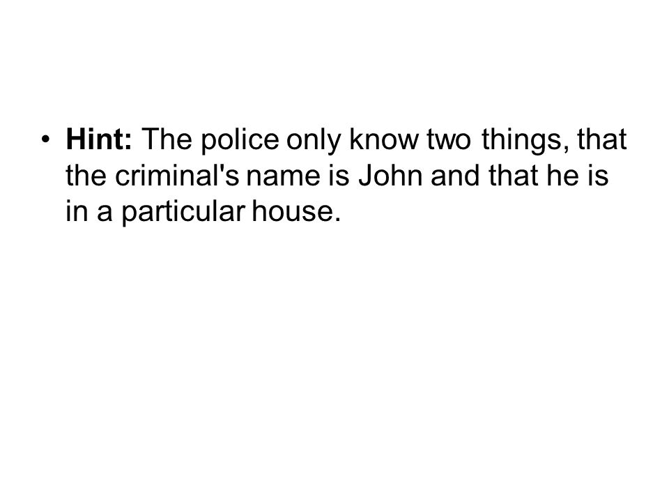 Hint: The police only know two things, that the criminal s name is John and that he is in a particular house.