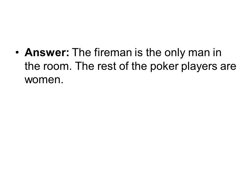 Answer: The fireman is the only man in the room. The rest of the poker players are women.
