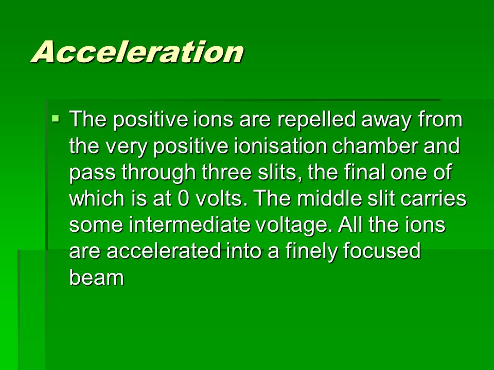 Acceleration  The positive ions are repelled away from the very positive ionisation chamber and pass through three slits, the final one of which is at 0 volts.