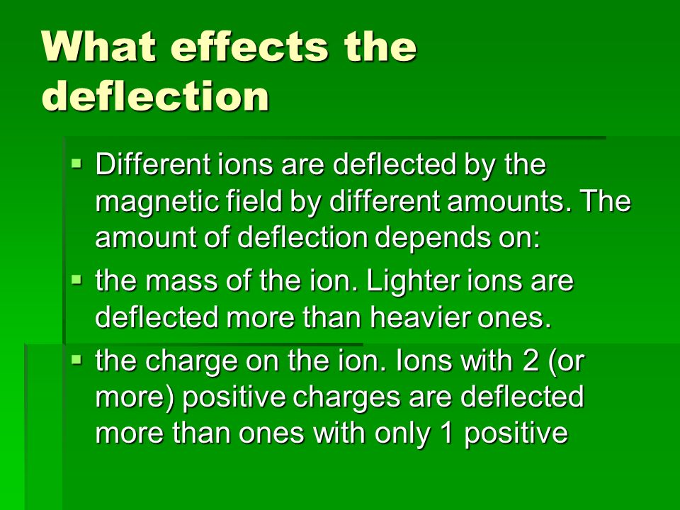 What effects the deflection  Different ions are deflected by the magnetic field by different amounts.