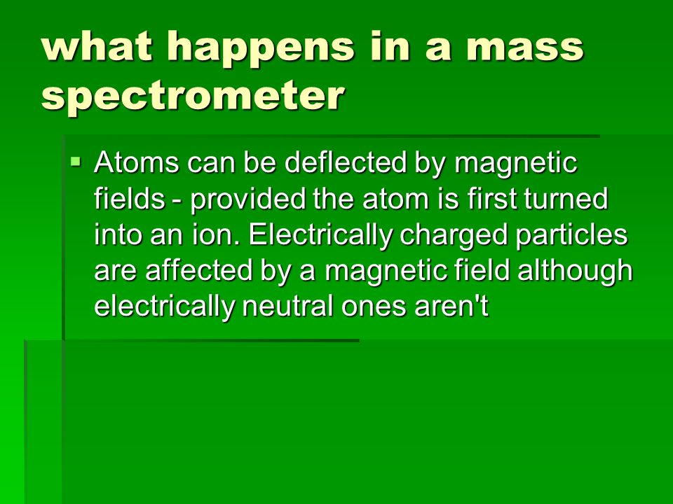 what happens in a mass spectrometer  Atoms can be deflected by magnetic fields - provided the atom is first turned into an ion.