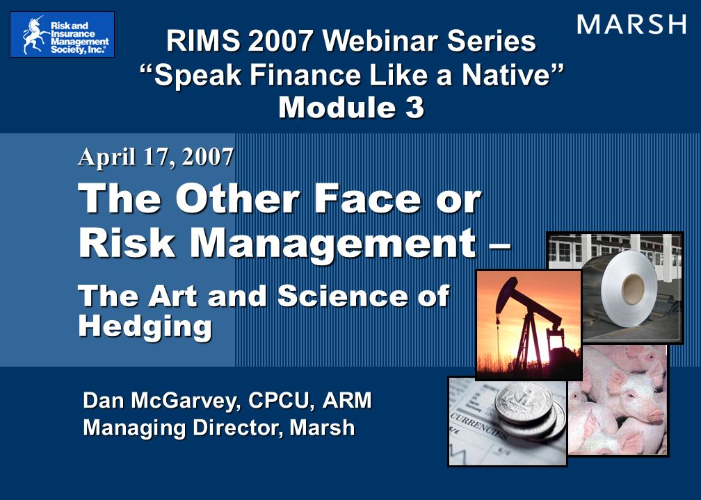 Dan McGarvey, CPCU, ARM Managing Director, Marsh The Other Face or Risk Management – The Art and Science of Hedging April 17, 2007 RIMS 2007 Webinar Series Speak Finance Like a Native Module 3