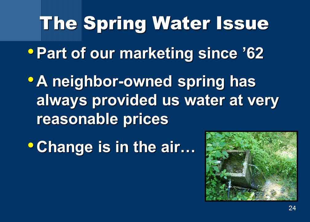 24 The Spring Water Issue Part of our marketing since '62 Part of our marketing since '62 A neighbor-owned spring has always provided us water at very reasonable prices A neighbor-owned spring has always provided us water at very reasonable prices Change is in the air… Change is in the air…