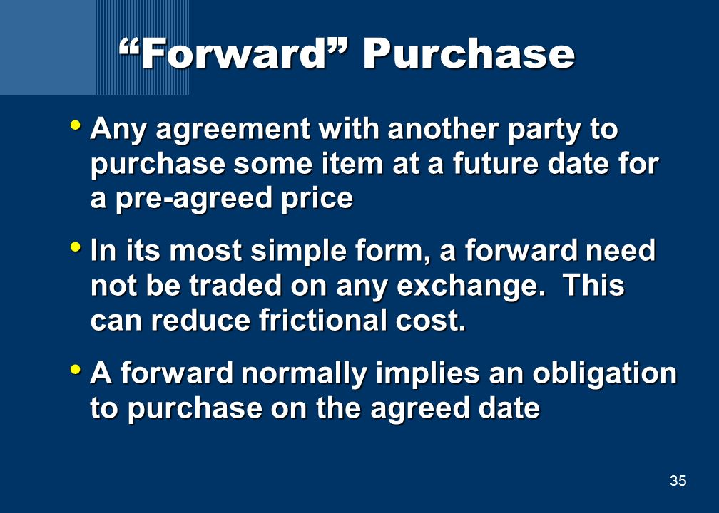 35 Forward Purchase Any agreement with another party to purchase some item at a future date for a pre-agreed price Any agreement with another party to purchase some item at a future date for a pre-agreed price In its most simple form, a forward need not be traded on any exchange.