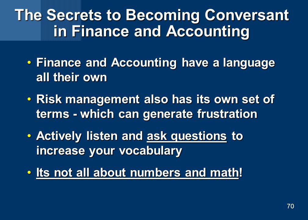 70 The Secrets to Becoming Conversant in Finance and Accounting Finance and Accounting have a language all their ownFinance and Accounting have a language all their own Risk management also has its own set of terms - which can generate frustrationRisk management also has its own set of terms - which can generate frustration Actively listen and ask questions to increase your vocabularyActively listen and ask questions to increase your vocabulary Its not all about numbers and math!Its not all about numbers and math!