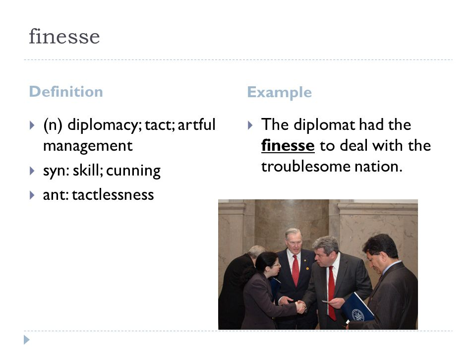 9 Finesse Definition Example  (n) Diplomacy; Tact; Artful Management   Syn: Skill; Cunning  Ant: Tactlessness  The Diplomat Had The Finesse To  Deal ...