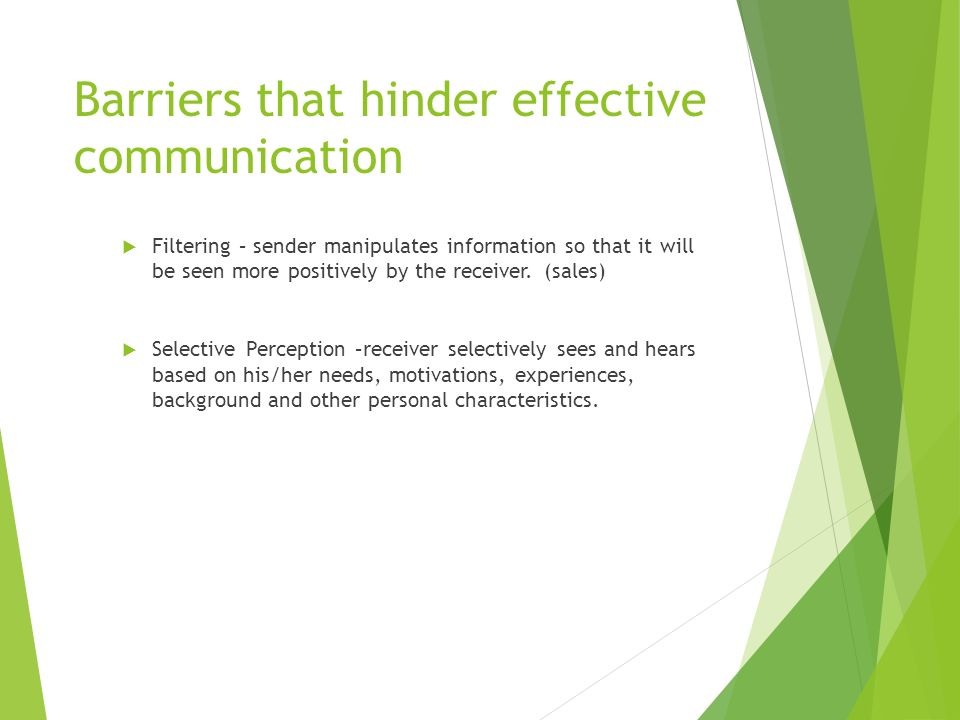 Barriers that hinder effective communication  Filtering – sender manipulates information so that it will be seen more positively by the receiver.