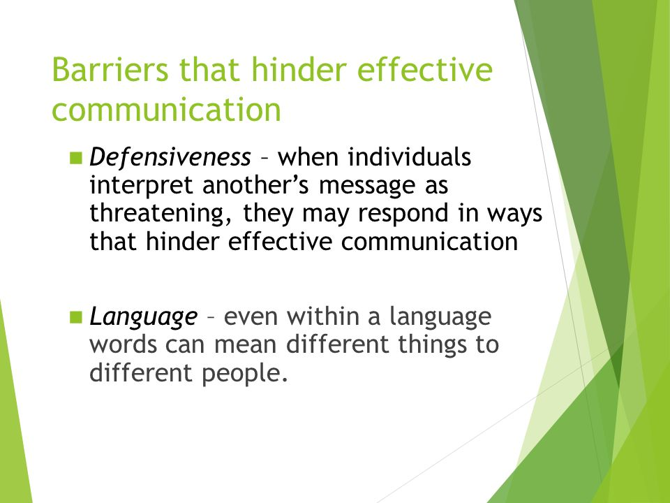 Barriers that hinder effective communication Defensiveness – when individuals interpret another's message as threatening, they may respond in ways that hinder effective communication Language – even within a language words can mean different things to different people.