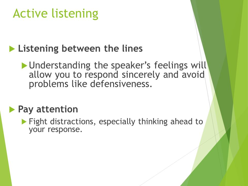 Active listening  Listening between the lines  Understanding the speaker's feelings will allow you to respond sincerely and avoid problems like defensiveness.
