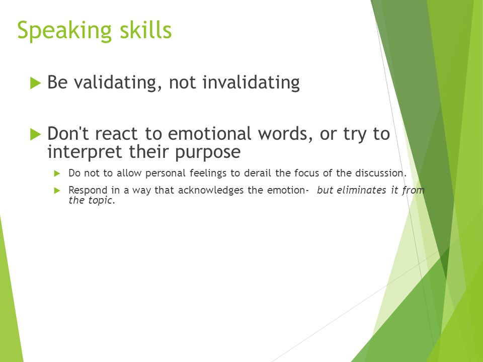Speaking skills  Be validating, not invalidating  Don t react to emotional words, or try to interpret their purpose  Do not to allow personal feelings to derail the focus of the discussion.