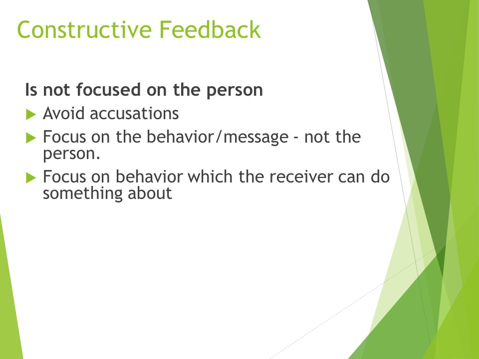 Constructive Feedback Is not focused on the person  Avoid accusations  Focus on the behavior/message - not the person.