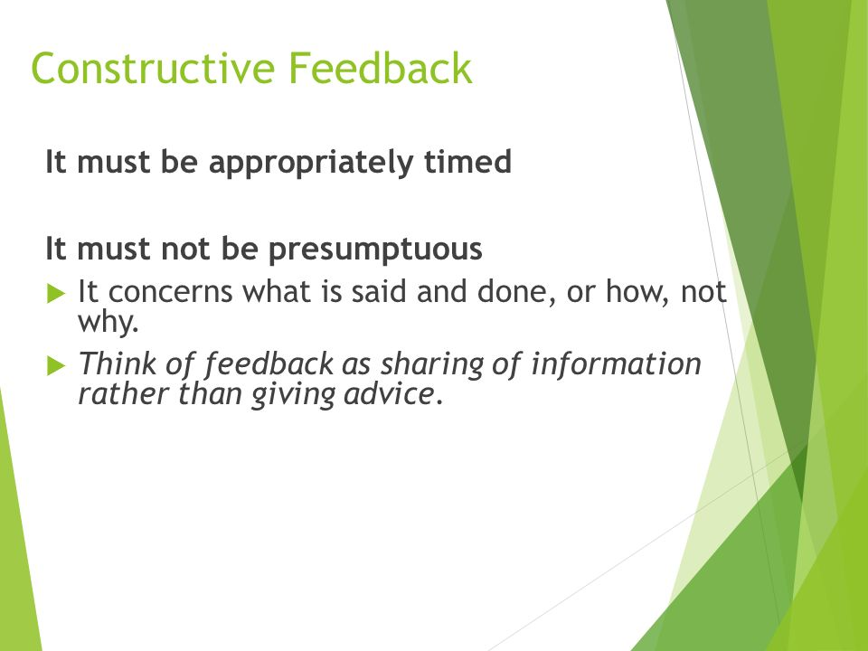 Constructive Feedback It must be appropriately timed It must not be presumptuous  It concerns what is said and done, or how, not why.
