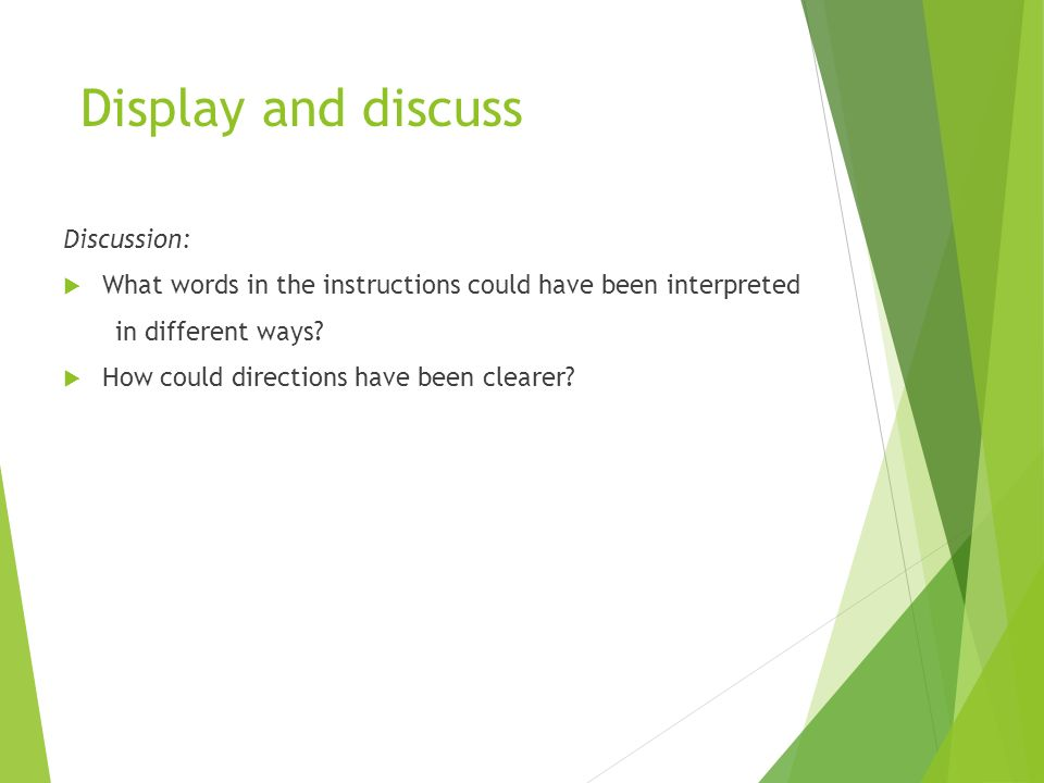 Display and discuss Discussion:  What words in the instructions could have been interpreted in different ways.
