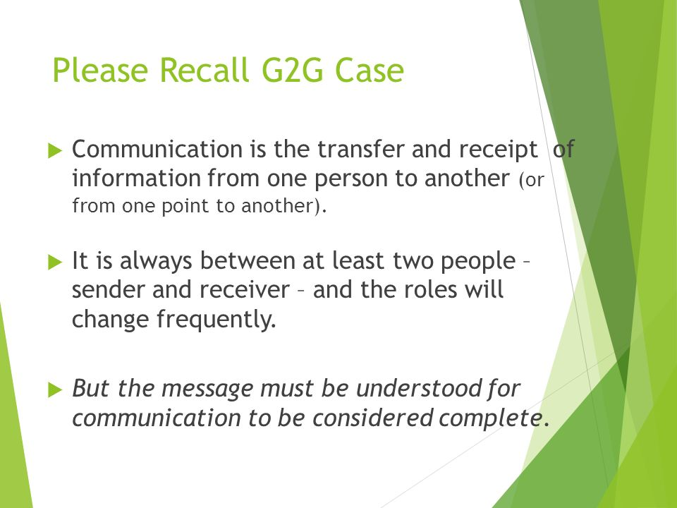 Please Recall G2G Case  Communication is the transfer and receipt of information from one person to another (or from one point to another).