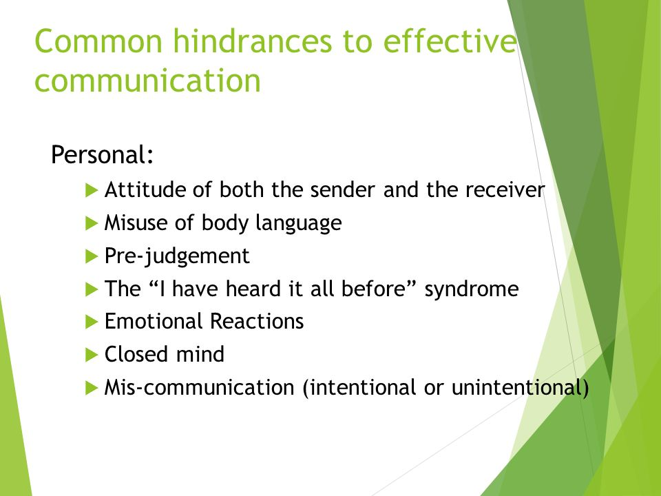 Common hindrances to effective communication Personal:  Attitude of both the sender and the receiver  Misuse of body language  Pre-judgement  The I have heard it all before syndrome  Emotional Reactions  Closed mind  Mis-communication (intentional or unintentional)