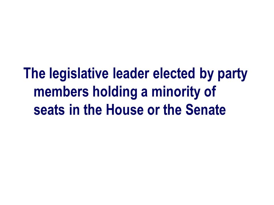 The legislative leader elected by party members holding a minority of seats in the House or the Senate