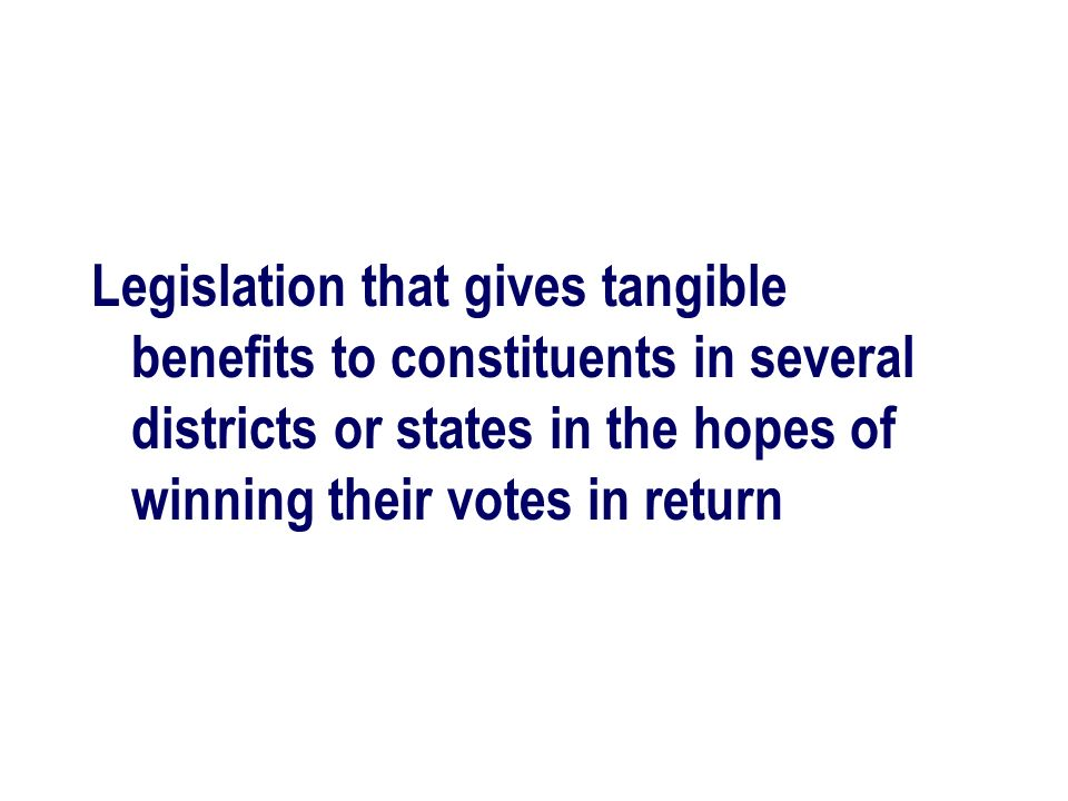 Legislation that gives tangible benefits to constituents in several districts or states in the hopes of winning their votes in return