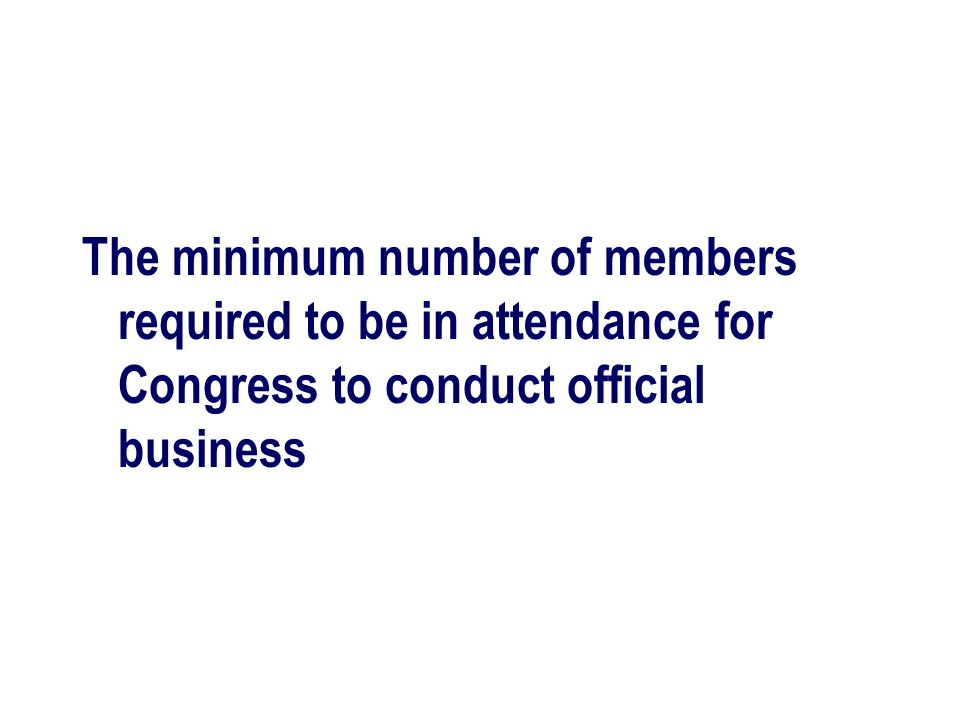The minimum number of members required to be in attendance for Congress to conduct official business