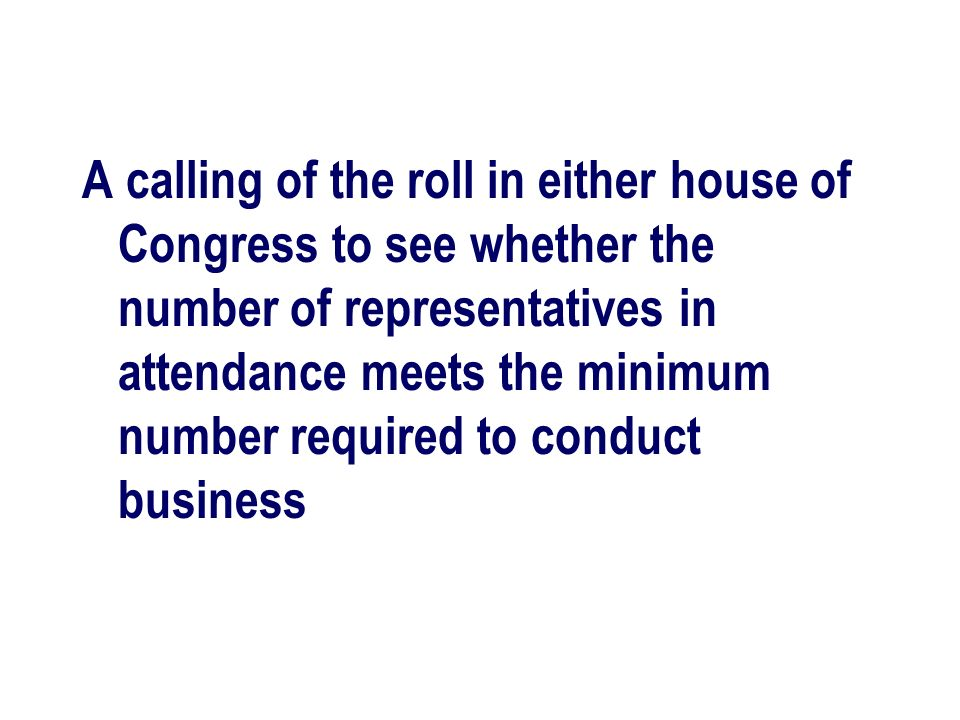 A calling of the roll in either house of Congress to see whether the number of representatives in attendance meets the minimum number required to conduct business