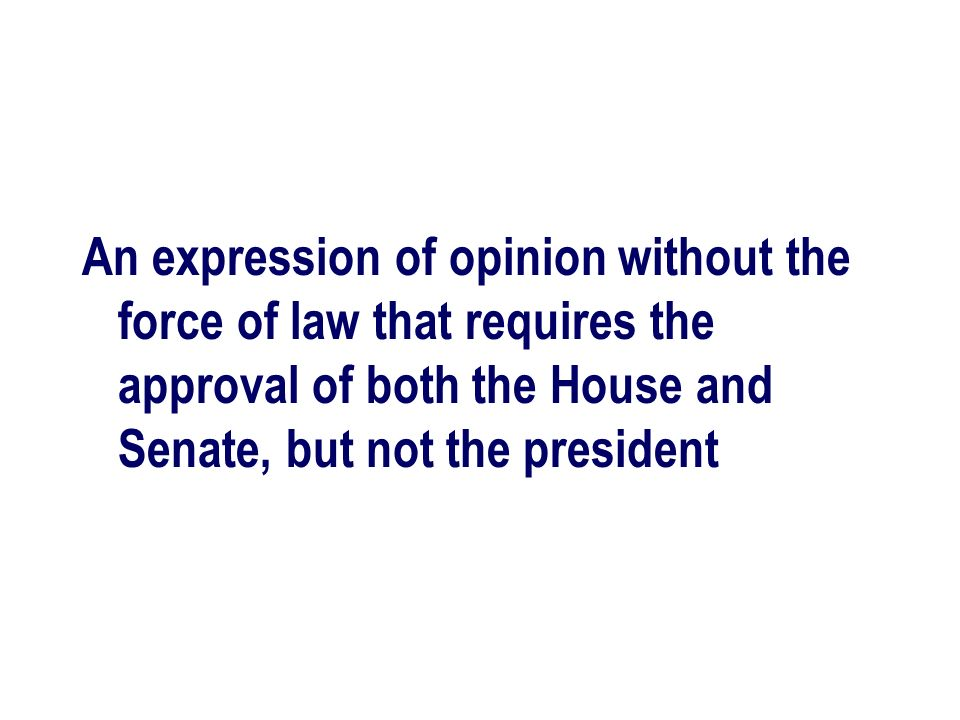 An expression of opinion without the force of law that requires the approval of both the House and Senate, but not the president